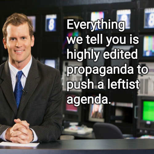 media everything we tell you highly edited propaganda push leftist agenda