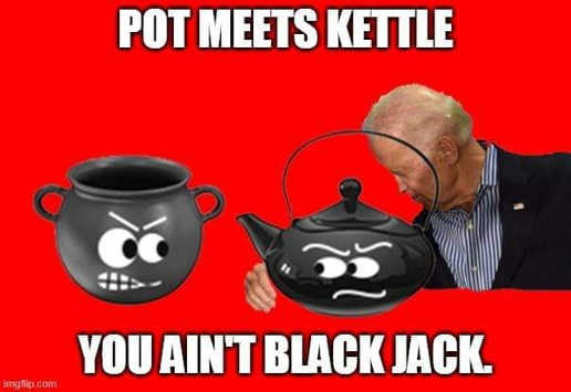 pot meets kettle you aint black jack joe biden