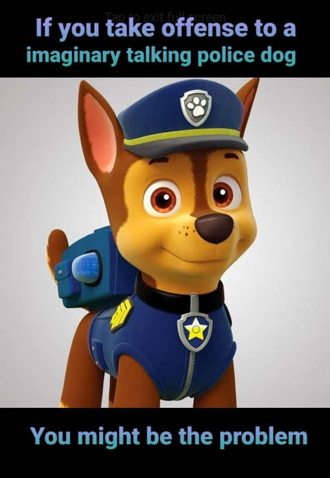 if you take offense talking police dog paw patrol you might be part of problem