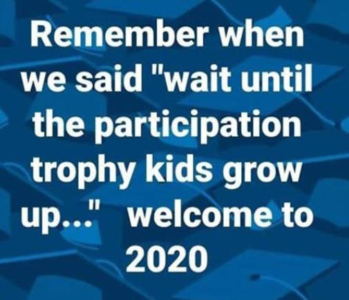 remember when we said wait until participation trophy kids grow up were there in 2020