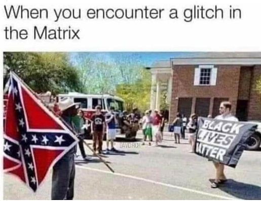 when you encounter glitch in matrix black confederate flag white blm