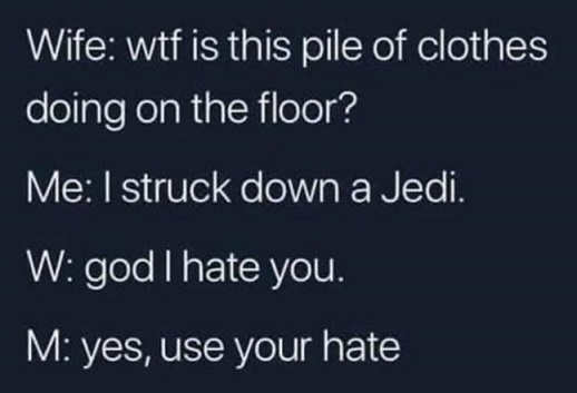 wife wtf is pile of clothes on floor struck down jedi hate you use your hate