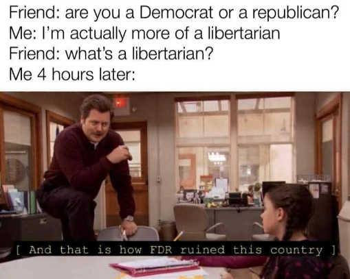 are you democrat or republican am libertarian 4 hours later thats how fdr ruined this country