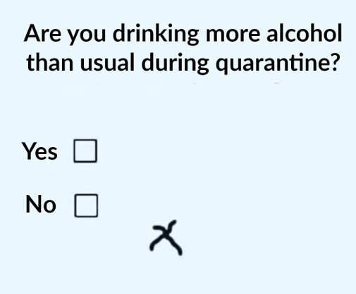 are you drinking more alcohol during quarantine yes no missed x