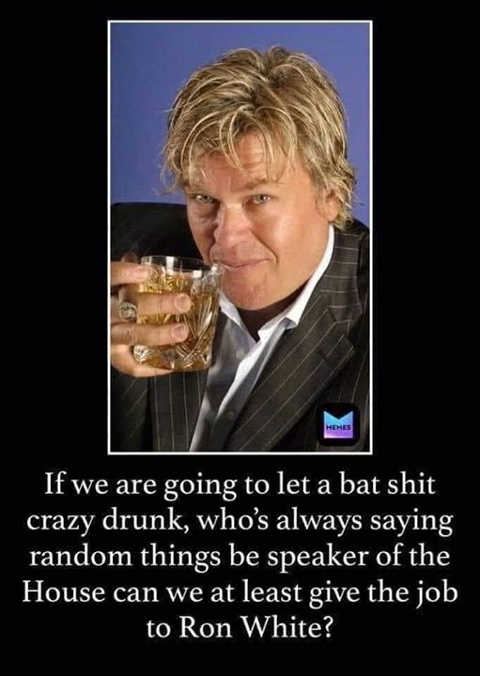 if let bat shit crazy drunk speaker of house at least give job to ron white