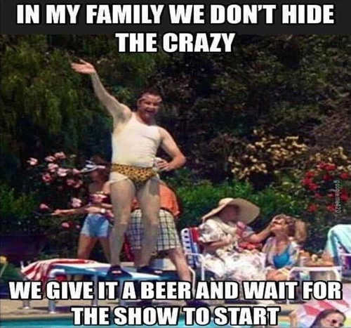 in my family we dont hide crazy give it beer wait for show to start