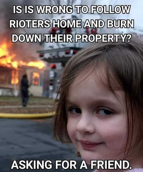 is it wrong to follow rioters home burn down their property