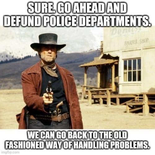 sure defund police we can go back to old west way handling problems eastwood