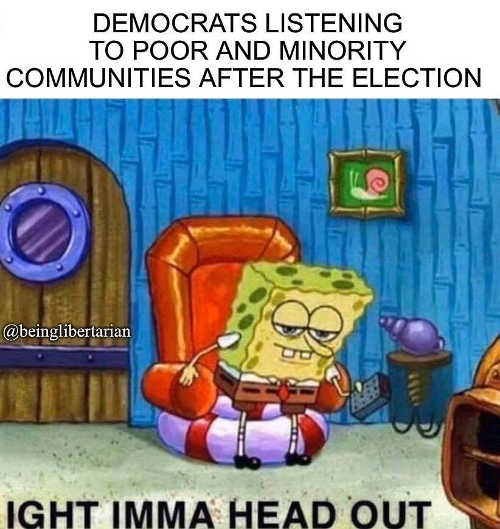 democrats listening to poor minority after election im going to head out sponge bob