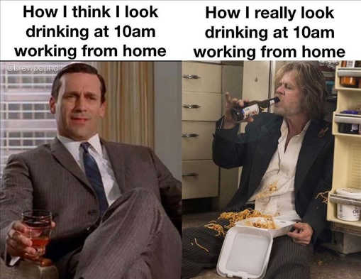 how i think i look drinking from home 10am how really shameless mad men