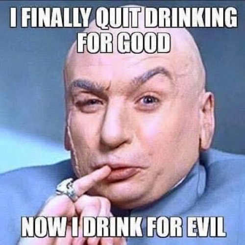 i finally quit drinking for good now drink for dr evil