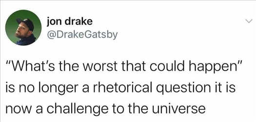 tweet jon drake whats the wost that could happen no longer rhetorical question challenge to universe in 2020