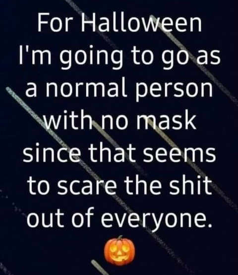 for halloween going normal person no mask scares the shit out of everyone