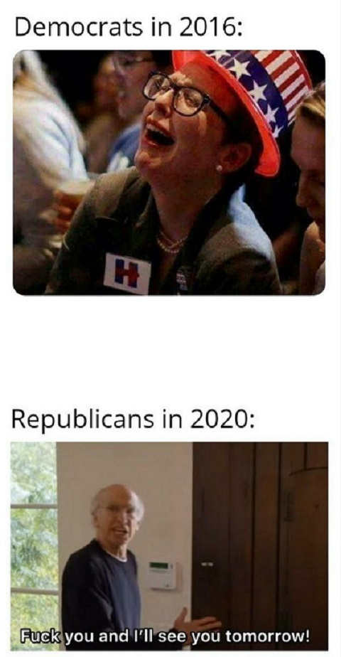 democrats in 2016 crying republicans 2020 fuck you see you tomorrow