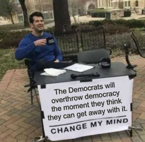 democrats will overthrow democracy when they can get away with it change my mind
