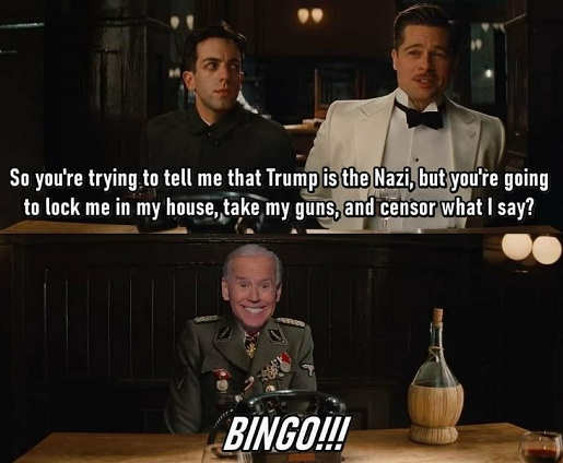 inglorious bastards so trump is nazi but lock me in my house take my guns censor what i say biden bingo
