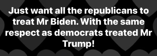 just want all the republicans to treat biden with same respect democrats treated trump