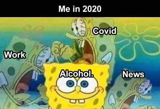 me in 2020 covid work alcohol news sponge bob