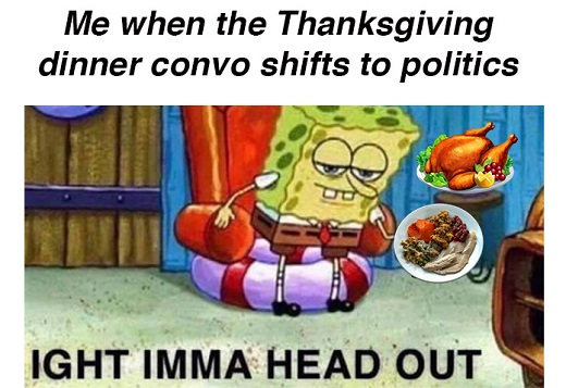 me when thanksgiving dinner conversation shifts to politics sponge bob head out