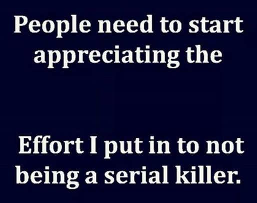 people need to appreciate effort not being a serial killer