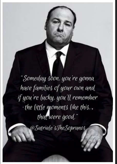 quote tony soprano someday soon families of own remember moments like this