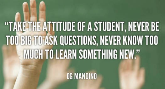 quote take the attitude of student never too big ask questions og mandino