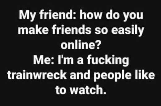 how make friends online trainwreck people like to watch
