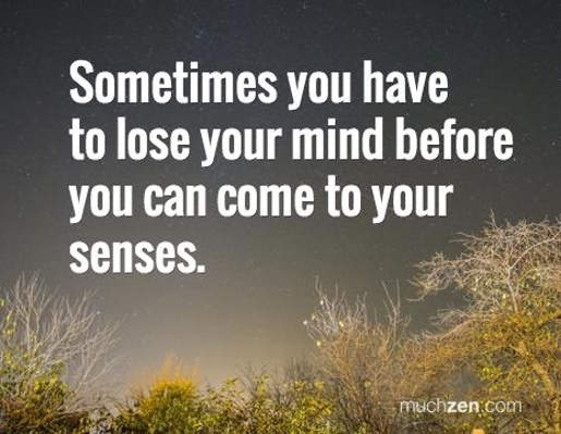 message zen sometimes you have to lose your mind before you come to your senses
