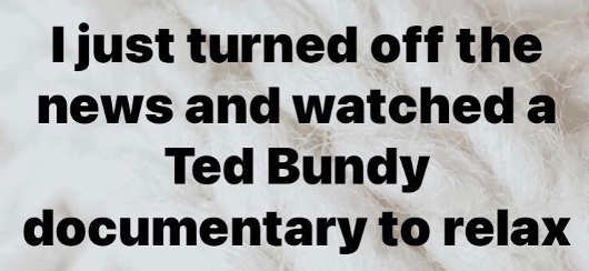 turned off news watched ted bundy documentary to relax