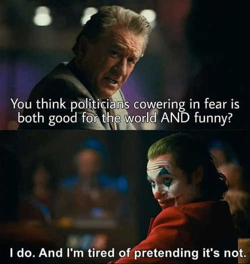 you think politicians cowering in fear good for world do tired of pretending not joker