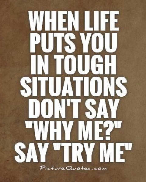 quote when life puts you tough situation dont say why me try me