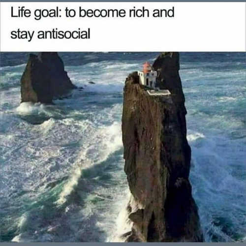 life goal become rich and stay antisocial