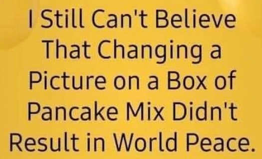 still cant believe changing pancake mix didnt bring world piece aunt jemima