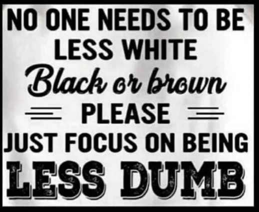 message no one less white black brown focus on less dumb