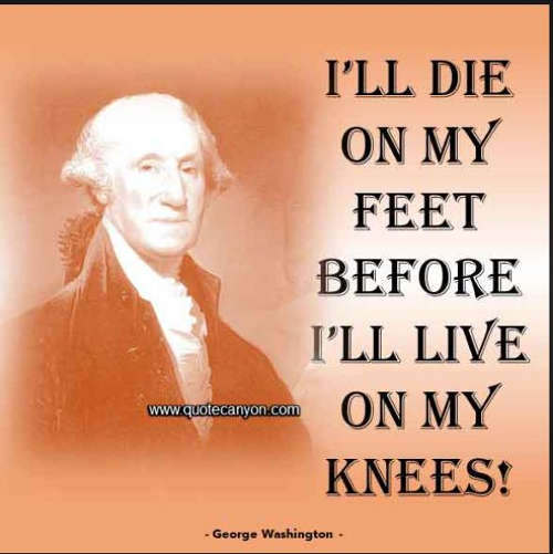 quote george washington ill die on my feet before ill live on my knees