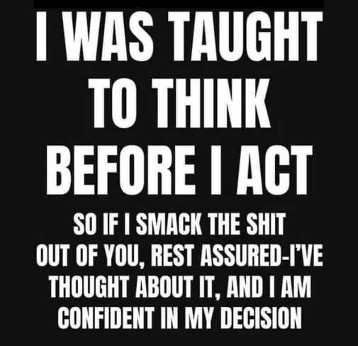 taught think before act smack shit confident decision