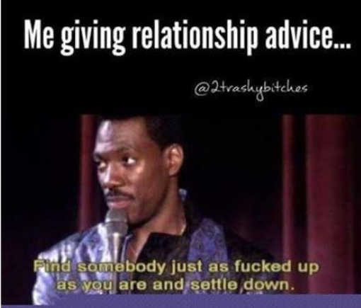 me relationship advice find someone as fucked up as you