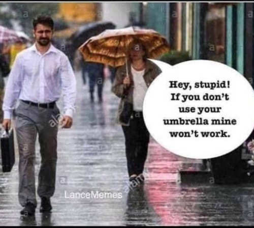 liberal hey stupid if dont wear umbrella mine wont work