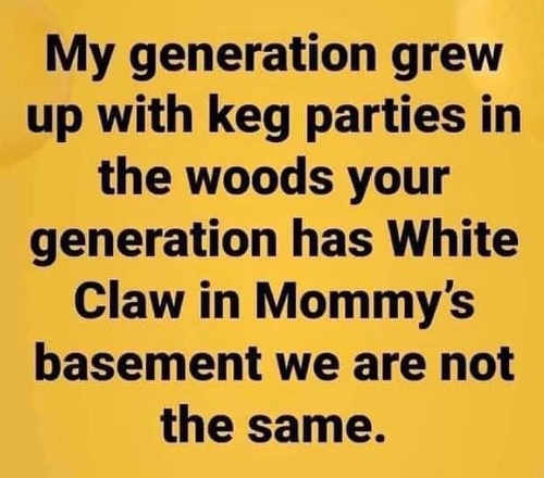 my generation grew up keg parties woods you white claw moms basement