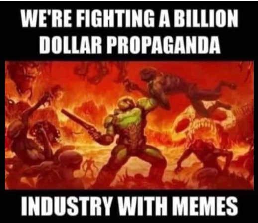 were fighting billion dollar propaganda industry with memes