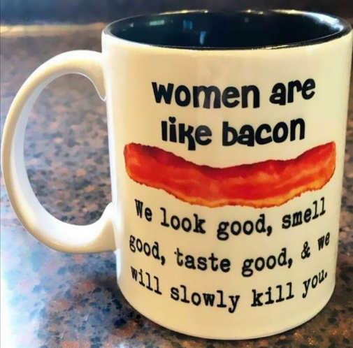 woman like bacon taste good slowly kill you cup