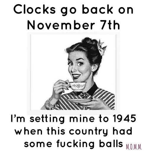 clocks back november 7th mine 1945 when country had some balls