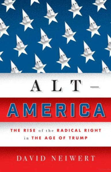 Alt-America: The Rise of the Radical Right in the Age of Trump. David Neiwert