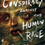 The Conspiracy Against the Human Race – Thomas Ligotti
