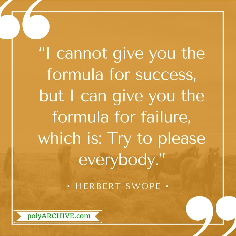 """""""I cannot give you the formula for success, but I can give you the formula for failure, which is: Try to please everybody."""" - Herbert Swope 