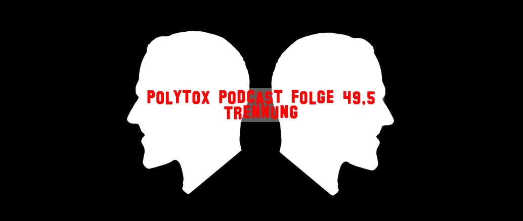 Polytox Podcast Folge 49,5 – Trennung