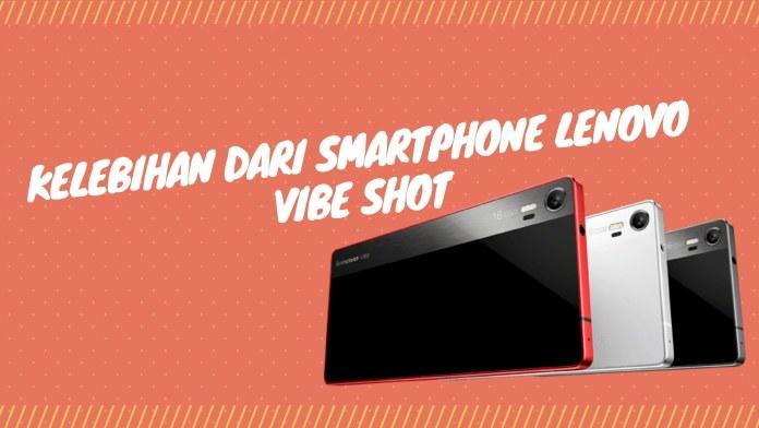 Ini Dia Kelebihan dari Smartphone Lenovo Vibe Shot