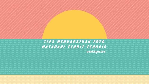 Tips Mendapatkan Foto Matahari Terbit Terbaik