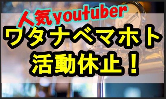 ワタナベマホトさん(人気YouTuber)活動休止!酒で本性が出たのか?