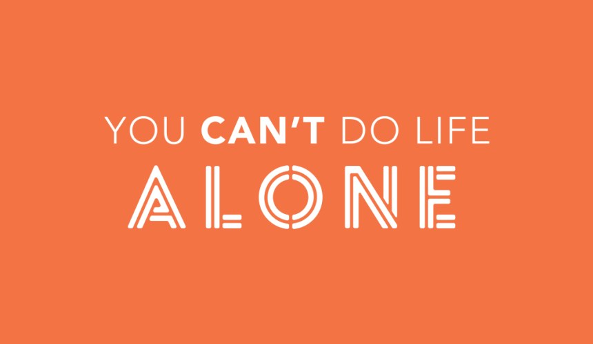 You Can't Do Life Alone